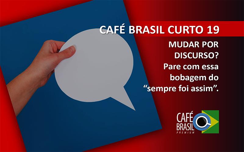 Café Brasil Curto 19 – Mudar por discurso?