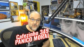 Cafezinho 349 – Pânico moral