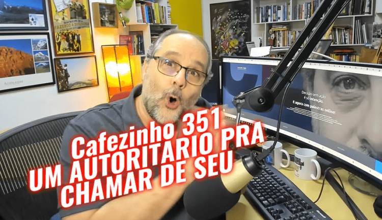 Cafezinho 351 – Um autoritário pra chamar de seu