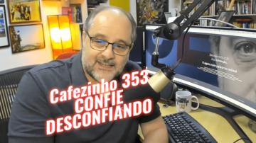 Cafezinho 353 – Confie desconfiando