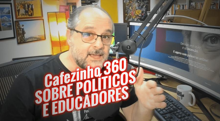 Imagem referente à: Cafezinho 360 – Sobre políticos e educadores