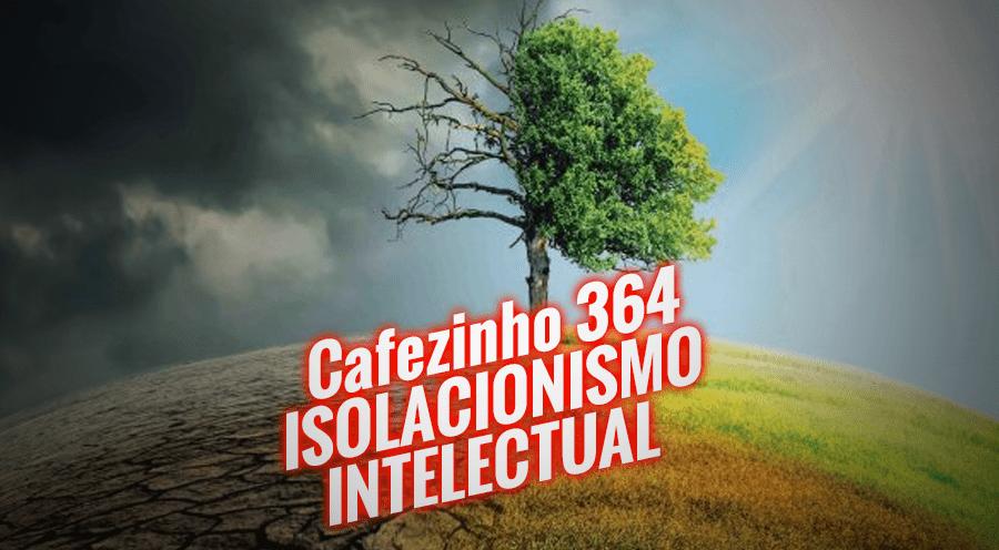 Cafezinho 364 – Isolacionismo intelectual