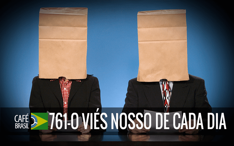 Café Brasil 761 – O viés nosso de cada dia