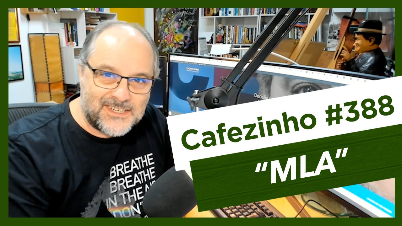 Cafezinho 388 – O MLA