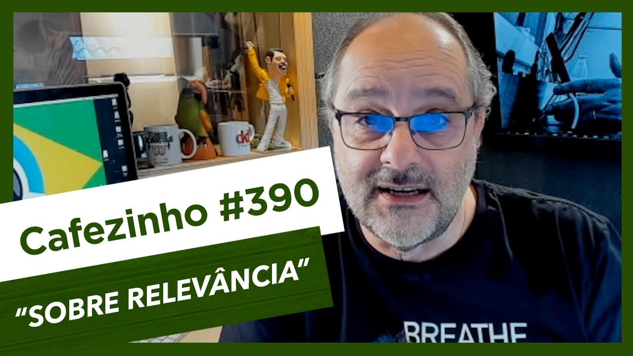 Cafezinho 390 – Sobre relevância