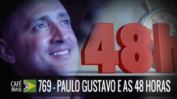 Café Brasil 769 – Paulo Gustavo e as 48 horas