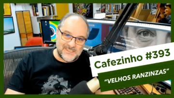 Cafezinho 393 – Velhos Ranzinzas