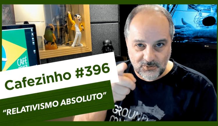 Cafezinho 396 – Relativismo absoluto