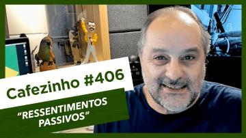 Cafezinho 406 – Ressentimentos passivos