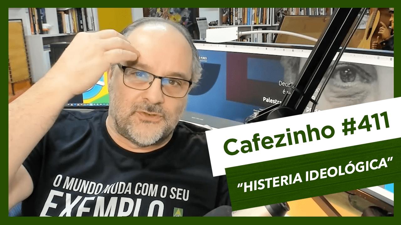 Cafezinho 411 – Histeria ideológica