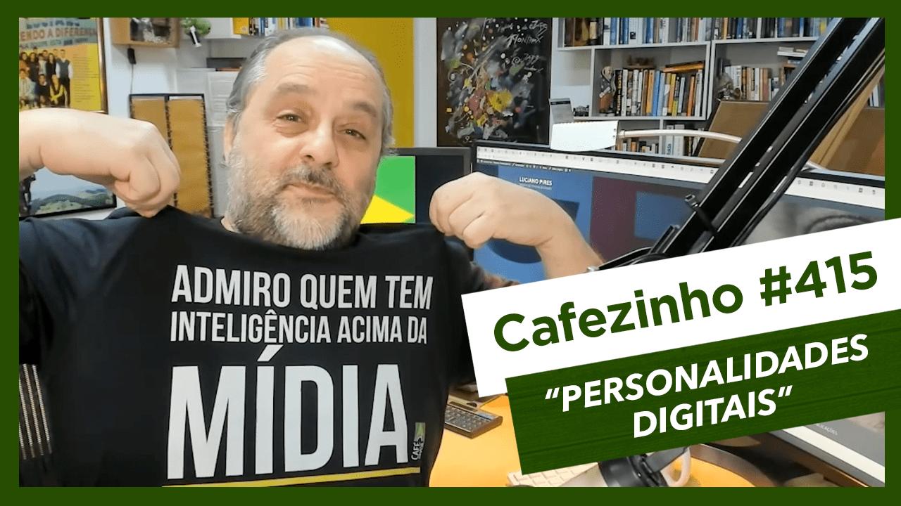 Cafezinho 415 – Personalidades digitais