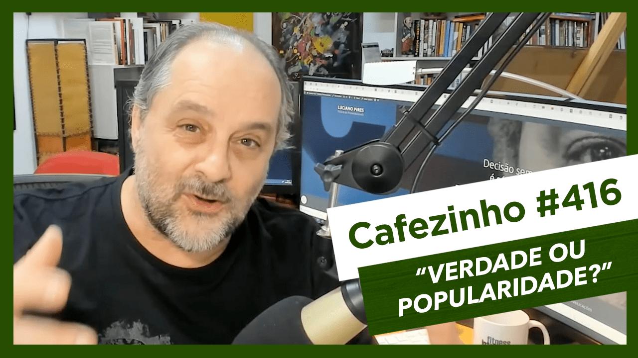 Cafezinho 416 – Verdade ou popularidade