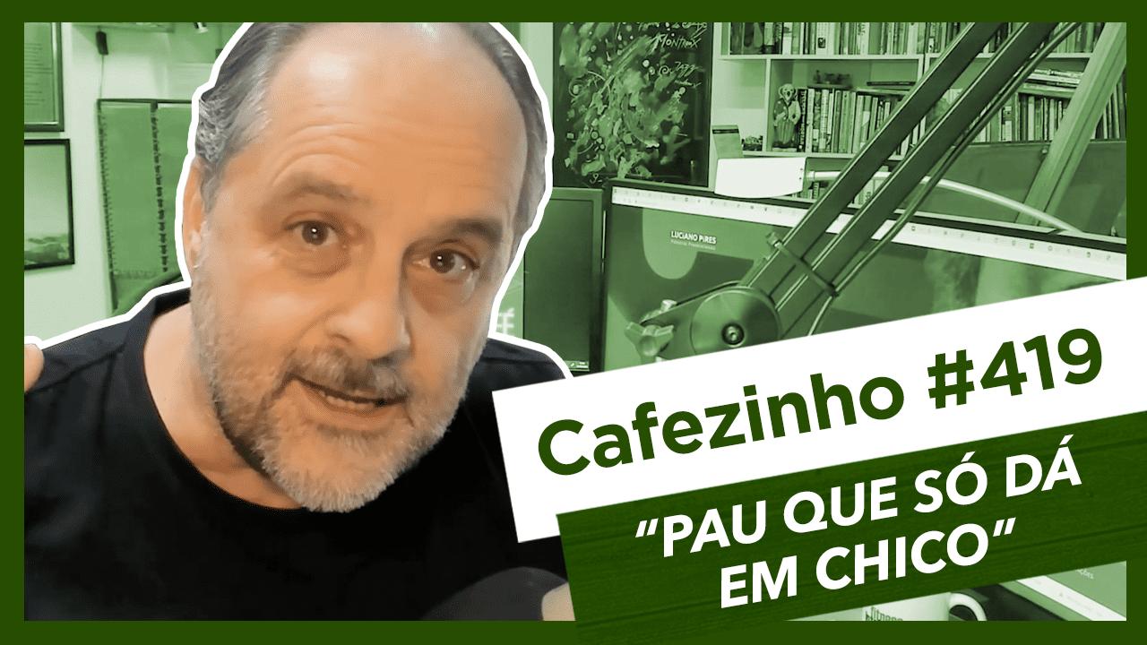 Cafezinho 419 – Pau que só dá em Chico.