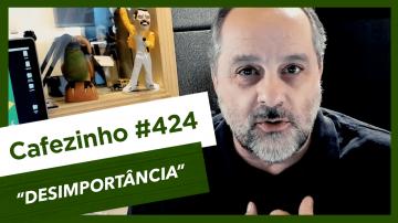 Cafezinho 424 – Desimportância