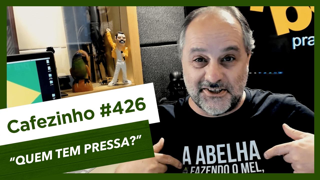 Cafezinho 426 – Quem tem pressa?